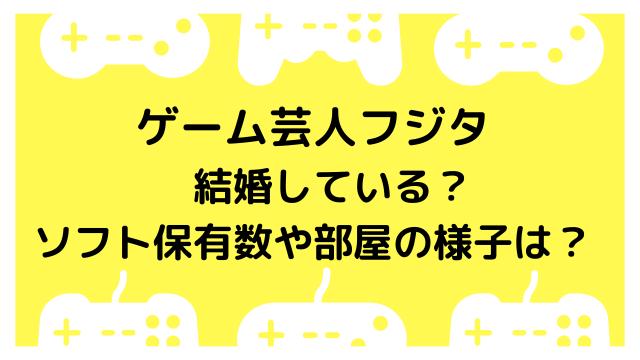 ゲーム芸人フジタは結婚している?最新ソフト保有数や出版本も紹介!