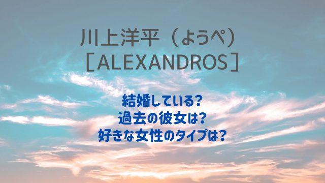 川上洋平(ようぺ)は結婚している?過去の彼女や好きなタイプも!