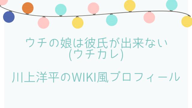 ウチの娘は彼氏が出来ない(ウチカレ)川上洋平のwiki風プロフィール!