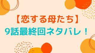 【恋する母たち】9話最終回ネタバレ!