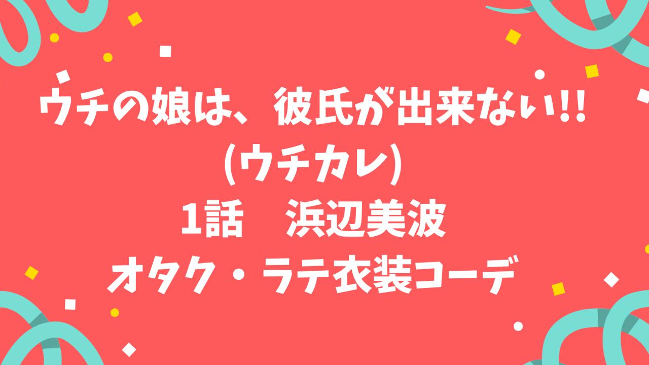 【ウチの娘は彼氏が出来ない!!】第1話浜辺美波オタク・ラテコーデ