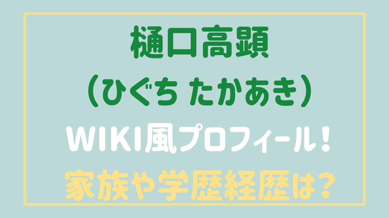 樋口高顕(ひぐち たかあき)家族・学歴や経歴は?wiki風プロフィール