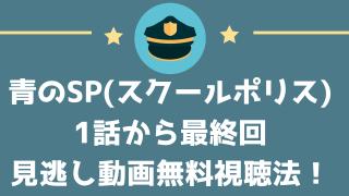 青のSP(スクールポリス)1話から最終回の見逃し動画無料視聴方法は?
