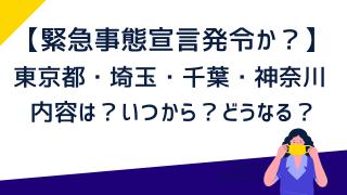【緊急事態宣言内容】いつから?東京都・埼玉・千葉・神奈川どうなる?