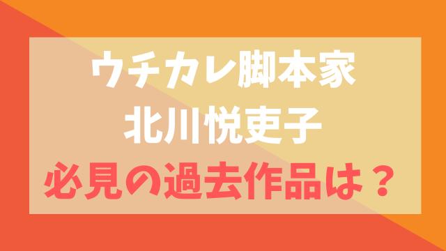 ウチの娘は、彼氏が出来ない!!(ウチカレ)脚本家の北川悦吏子の過去作品は?