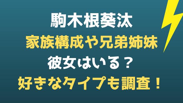 駒木根葵汰の家族構成や兄弟姉妹は?彼女や好きな女性タイプも調査!