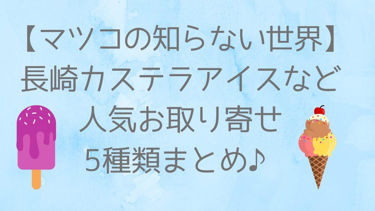 【マツコの知らない世界】長崎カステラアイスなど人気5種類まとめ